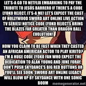 Wise Cracking Zero - Let's-a go to Netflix Embarking to pay the tribute to Jesús Barrero If there's a Code Lyoko reject, it's-a me! Let's expect the cast of Hollywood Sword Art Online live action TV series! Notice Code Lyoko rejects Bring the blazes far greater than Dragon ball Evolution! How you claim to be fast when they casted an African American actor to play Kirito? I'm a huge Code Lyoko fan who expect the dedication to Alan Young and June Foray, Don't push Skydance's Big Red Buttons or you'll see soon, Sword Art Online legacy will blow up by Skydance with one Sonic Boom