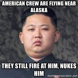 Kim Jong-Fun - American crew are flying near alaSka They stIll fire at him, NUkes him