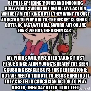 Fantasio thinks Spirou has the magic touch - Seiya is speeding 'round and invoking Hollywood Sword Art Online live action where I am the king But If they want to cast an actor to play Kirito, the secret is rings, I gotta go fast With all Sword Art Online fans, we got the Dreamcast my lyrics will rise Been taking first place since Alan Young's death, I've been crushing Beagle Boys for generations: but we need a tribute to Jesús Barrero If they casted a Caucasian actor to play Kirito, then say hello to my feet