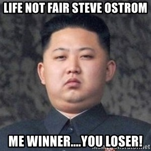 Kim Jong-Fun - Life not Fair Steve Ostrom Me winner....You Loser!