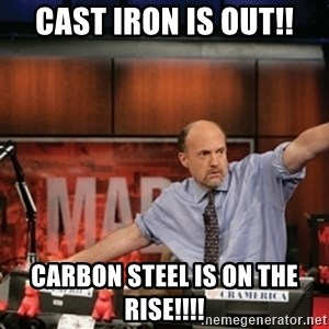 Jim Kramer Mad Money Karma - cast iron is out!! Carbon steel is on the rise!!!!