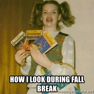 ermahgerd berks - HOW I LOOK DURING FALL BREAK
