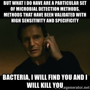 liam neeson taken - But what I do have are a particular set of microbial detection methods, methods that have been validated with high sensitivity and specificity Bacteria, I will find You and i will kill you