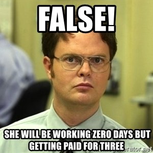 False guy - FALSE!  SHE WILL BE WORKING zero days but getting paid for three