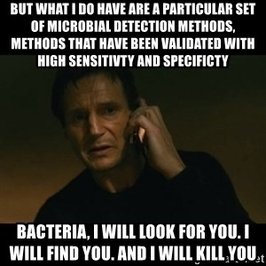 liam neeson taken - but what i do have are a particular set of microbial detection methods, methods that have been validated with high sensitivty and specificty Bacteria, I will look for you. I will find you. And i will kill you