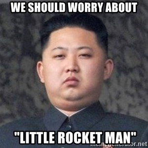 "Kim Jong-Fun - WE should worry ABOUT  ""little rocket man"""