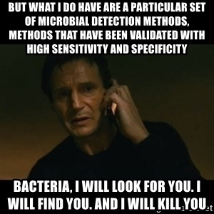 liam neeson taken - But what i do have are a particular set of microbial detection methods, methods that have been validated with high sensitivity and specificity Bacteria, i will look for you. i will find you. and i will kill you