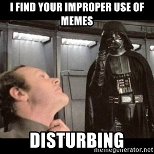 I find your lack of faith disturbing - I find your improper use of memes DISturbing