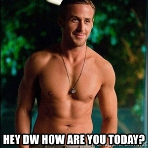 ryan gosling overr - Hey Dw how are you today?