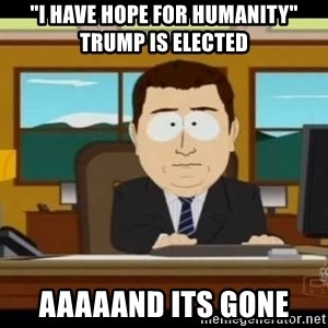 "Aand Its Gone - ""i have hope for humanity"" trump is elected aaaaand its gone"