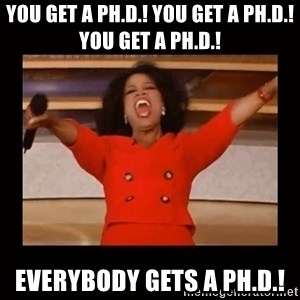 Oprah_ - You get a ph.D.! You get a Ph.D.! You get a Ph.D.! EVERYBODY gets a Ph.D.!