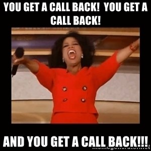 Oprah_ - You get a call back!  you get a call back! and you get a call back!!!