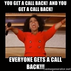 Oprah_ - You get a call back!  and you get a Call Back! everyone gets a call back!!!