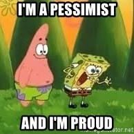 Ugly and i'm proud! - I'm a pessimist and i'm proud
