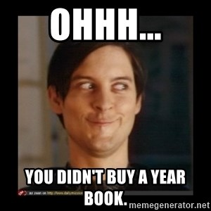Tobey_Maguire - OHHH... YOU DIDN'T BUY A YEAR BOOK.