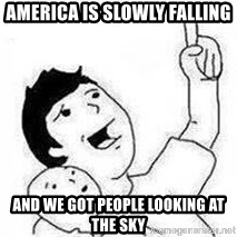 Look son, A person got mad - America is slowly falling and we got people looking at the sky