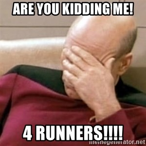 Face Palm - Are you Kidding Me! 4 Runners!!!!
