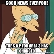 Professor Farnsworth - Good news everyone The S.A.P for area 3 has changed