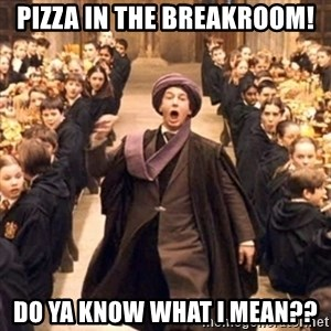 professor quirrell - pizza in the breakroom! Do ya know what i mean??