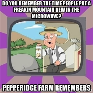 Pepperidge Farm Remembers FG - DO YOU REMEMBER THE TIME PEOPLE PUT A FREAKIN MOUNTAIN DEW IN THE MICROWAVE? PEPPERIDGE FARM REMEMBERS