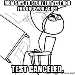 Flip table meme - Mom says to stUdy for test and for once you agree Test canceled.