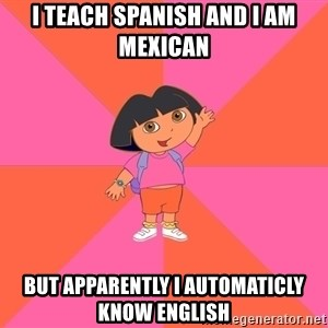 Noob Explorer Dora - I teach spanish and i am mexican  But apparently i aUtomaticly know english