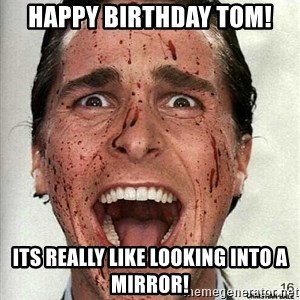 american psycho - Happy birthday tom! its really like looking into a mirror!