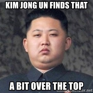 Kim Jong-Fun - Kim jong un finds that a bit over the top