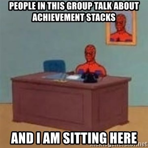 and im just sitting here masterbating - People in this group talk about achievement STACKS  And I am sitting here