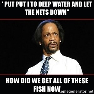"katt williams shocked - ' put put i to deep water and let the nets down"" How did we get all of these fish now"