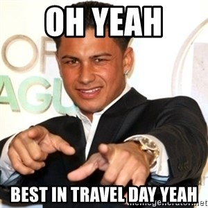 Pauly D Jersey Shore - Oh yeah  Best in travel day yeah