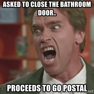 Arnold - Asked to close the bathroom door.. proceeds to go postal