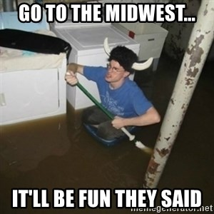 it'll be fun they say - Go to the Midwest... it'll be fun they said
