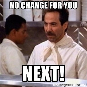 No Soup for You - No change for you NEXT!
