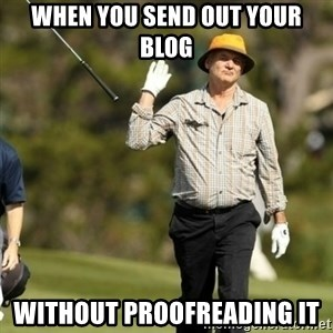 Fuck It Bill Murray - when you send out your blog without proofreading it