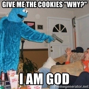 """Bad Ass Cookie Monster - give me the cookies """"why?"""" I am god"""