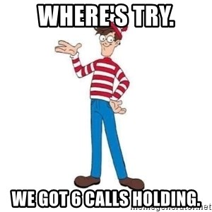 Where's Waldo - where's try. we got 6 calls holding.