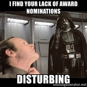 I find your lack of faith disturbing - I FIND YOUR LACK OF AWARD NOMINATIONS DISTURBING