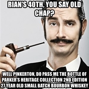 Snob - Rian's 40th, you say old chap? well Pinkerton, do pass me the bottle of Parker's Heritage Collection 2nd Edition 27 Year Old Small Batch Bourbon Whiskey