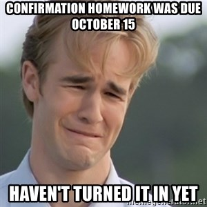 Dawson's Creek - Confirmation Homework was due october 15 haven't turned it in yet