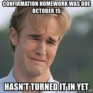 Dawson's Creek - confirmation homework was due october 15 hasn't turned it in yet