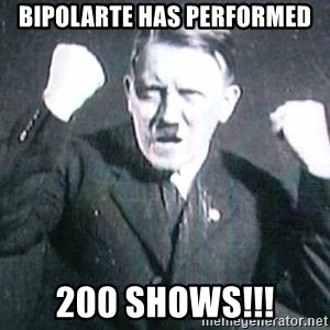 Successful Hitler - BIPOLARTE HAS PERFORMED 200 SHOWS!!!