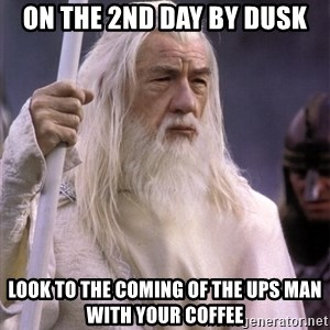 White Gandalf - On the 2nd day by dusk look to the coming of the UPS man with your coffee