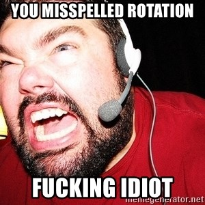 Angry Gamer - You misspelled rotation fucking idiot