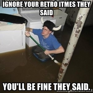 X they said,X they said - Ignore your retro itmes they said You'll be fine they said.