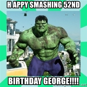 THe Incredible hulk - H appy smashing 52nd Birthday george!!!!