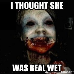 scary meme - I thought she   Was real wet