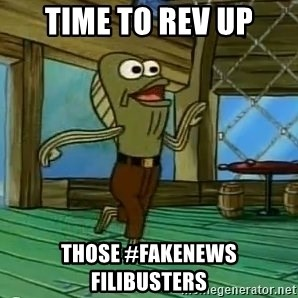 Rev Up Those Fryers - Time to rev up those #fakenews filibusters