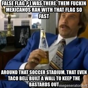 That escalated quickly-Ron Burgundy - false flag ? i was there. them fuckin mexicanos ran with that flag so fast around that soccer stadium, that even taco bell built a wall to keep the bastards out