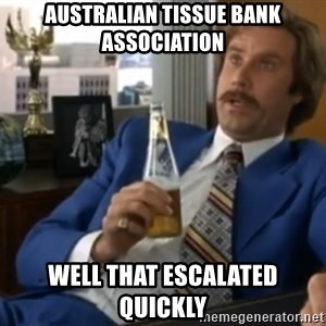 well that escalated quickly  - Australian Tissue Bank Association Well that escalated quickly